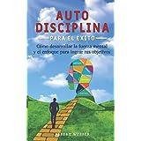 Autodisciplina para el éxito: Como desarrollar la fuerza mental y el enfoque para lograr tus objetivos (Spanish Edition)