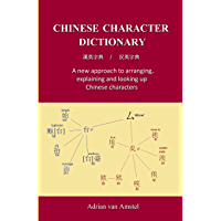 Chinese Character Dictionary: A new approach to arranging, explaining, and looking up Chinese characters (English Edition)