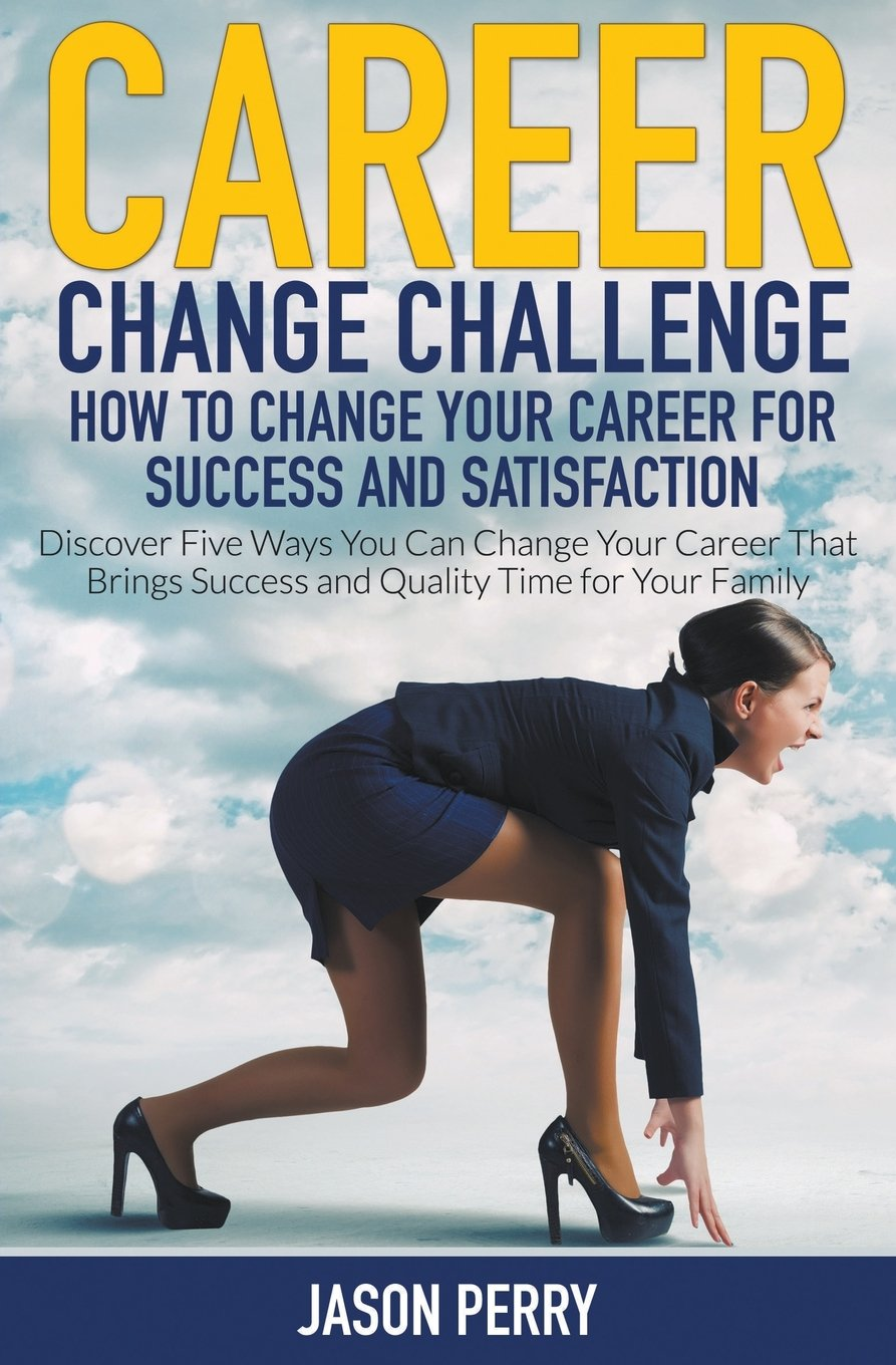 career change challenge how to change your career for success and career change challenge how to change your career for success and satisfaction discover five ways you can change your career that brings success and