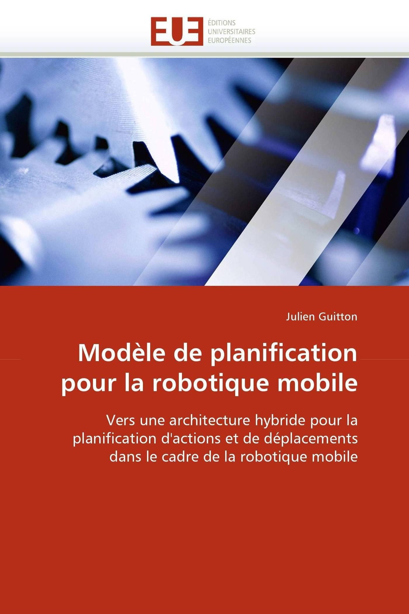 Read Online Modèle de planification pour la robotique mobile: Vers une architecture hybride pour la planification d'actions et de déplacements dans le cadre de la ... mobile (Omn.Univ.Europ.) (French Edition) pdf