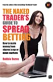 The Naked Trader's Guide to Spread Betting: A guide to making money from shares in up or down markets