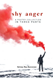 Shy Anger: A Poetry Collection In Three Parts