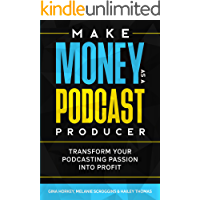 Make Money As A Podcast Producer: Transform Your Podcasting Passion Into Profit (Make Money From Home Book 10)