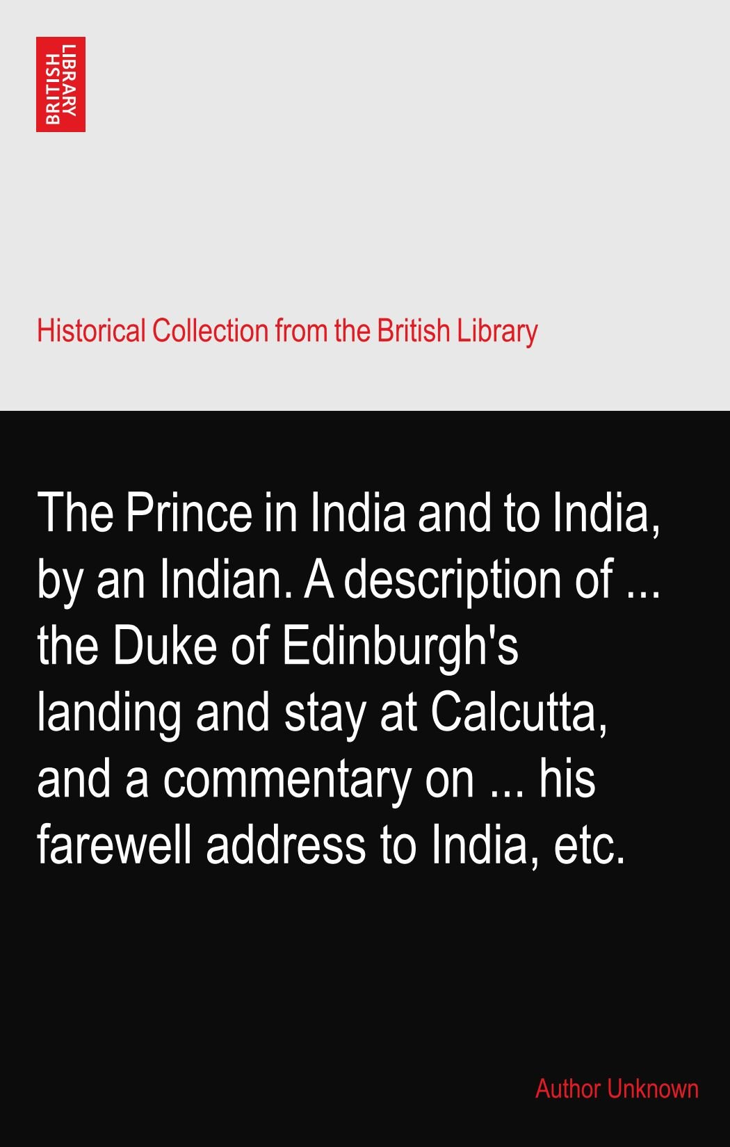 Read Online The Prince in India and to India, by an Indian. A description of ... the Duke of Edinburgh's landing and stay at Calcutta, and a commentary on ... his farewell address to India, etc. pdf epub