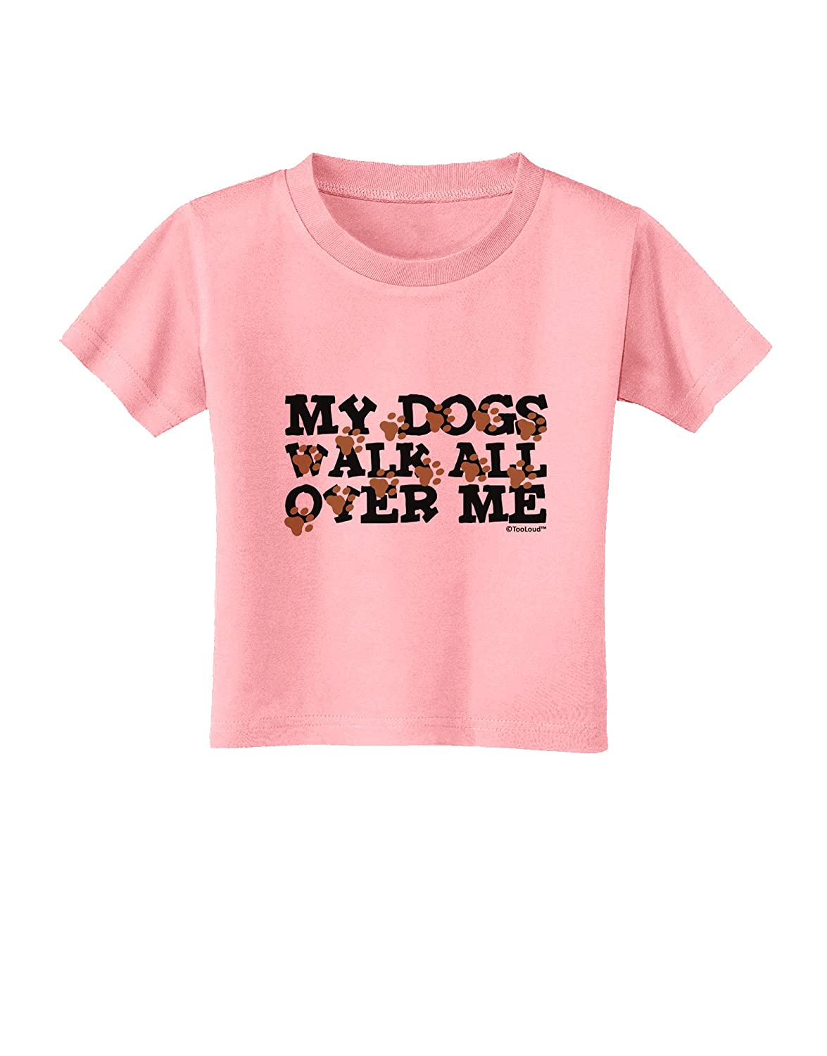 TooLoud My Dogs Walk All Over Me Toddler T-Shirt
