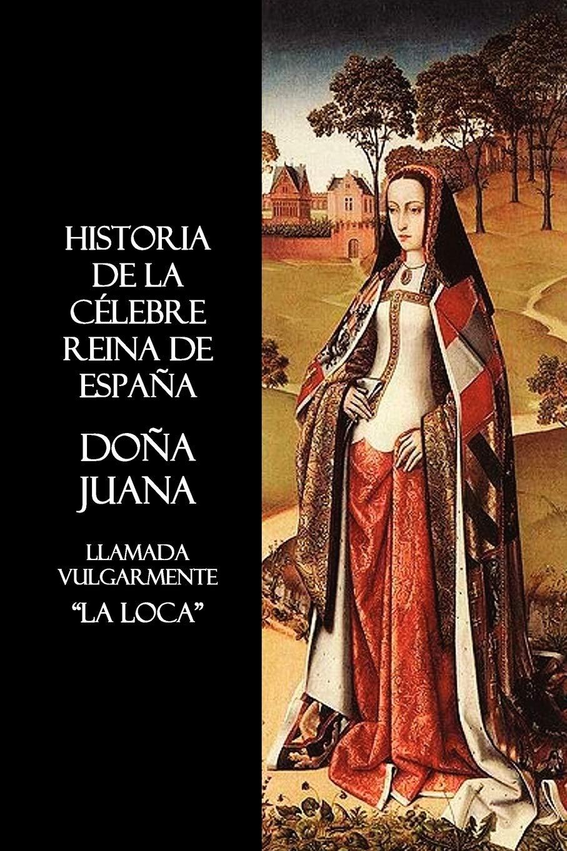 Historia de La Celebre Reina de Espana Dona Juana, Llamada ...