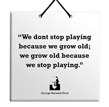 We don t stop playing because we grow old; we grow old because we