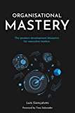 Organisational Mastery: The product development blueprint for executive leaders (English Edition)