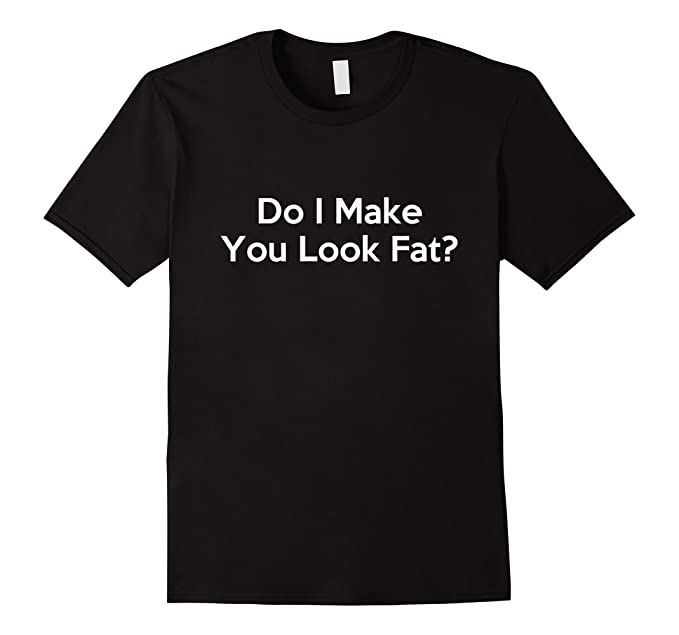 For support Do i make you look fat shirt