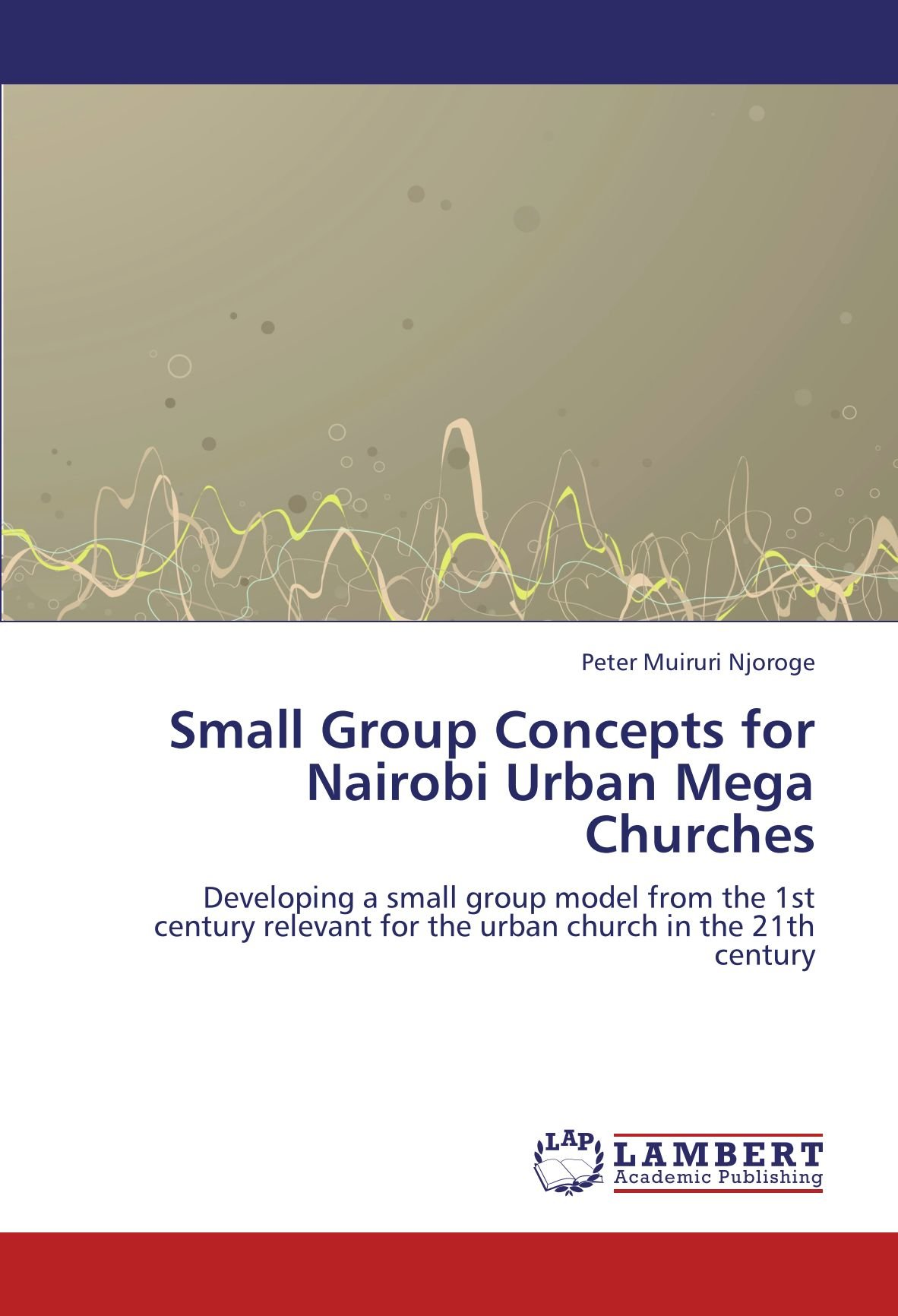 Small Group Concepts for Nairobi Urban Mega Churches: Developing a small group model from the 1st century relevant for the urban church in the 21th century PDF