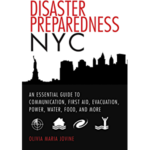Disaster Preparedness NYC: An Essential Guide to Communication, First Aid, Evacuation, Power, Water, Food, and More…