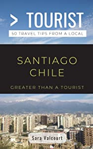 Greater Than a Tourist- Santiago Chile: 50 Travel Tips from a Local