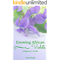 Growing African Violets A Beginner's Guide: Learn The Secrets To Growing Beautiful, Healthy African Violets. (Natural Living, DIY & Homemade How To's, and Gardening With Sarah Knight Book 1)