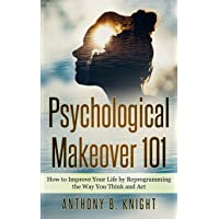 Psychological Makeover 101: How to Improve Your Life by Reprogramming the Way You Think and Act
