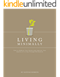 Minimalist Living: Living Minimally-How to Reduce Your Stress and Improve Your Quality of Living Through Minimalism