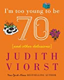 I'm Too Young To Be Seventy: And Other Delusions (Judith Viorst's Decades)