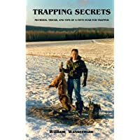 Trapping Secrets: Methods, Tips and Tricks of a Fifty-Year Fur Trapper