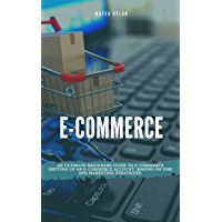 E-Commerce : An Ultimate Beginners Guide to E-Commerce Setting Up an E-Commerce Account, Making Income and Marketing…
