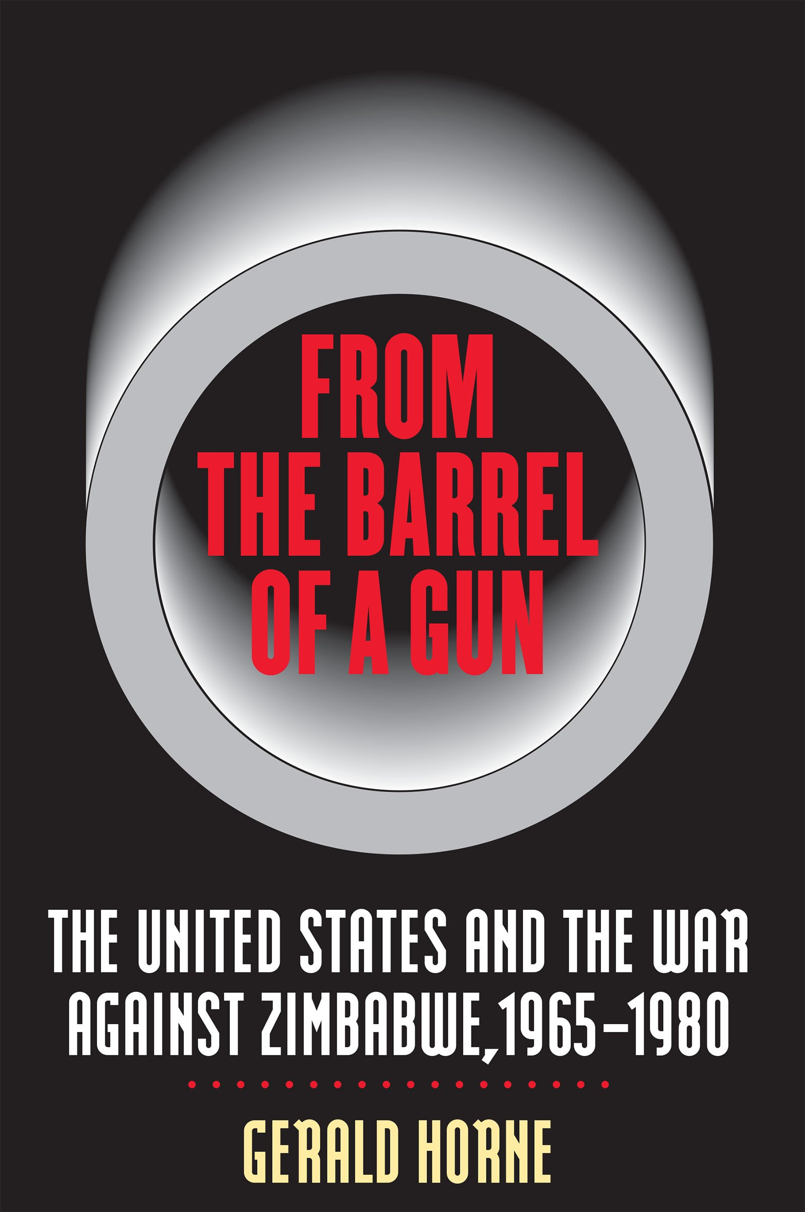 From the Barrel of a Gun: The United States and the War against Zimbabwe, 1965-1980
