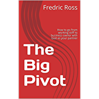 The Big Pivot: How to go from working stiff to business owner with God as your partner (English Edition)
