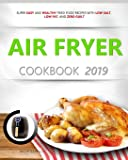 AIR FRYER COOKBOOK 2019: Super Easy and Healthy Fried Food Recipes with Low Salt, Low Fat, and Zero Guilt