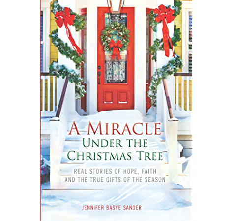 A Miracle Under The Christmas Tree Real Stories Of Hope Faith And The True Gifts Of The Season Kindle Edition By Sander Jennifer Basye Jennifer Basye Sander Religion Spirituality Kindle