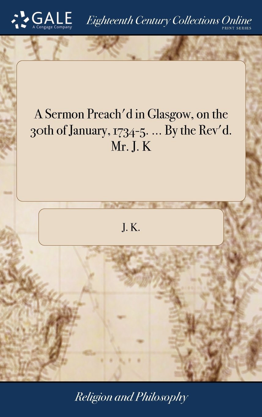 Download A Sermon Preach'd in Glasgow, on the 30th of January, 1734-5. ... by the Rev'd. Mr. J. K ebook