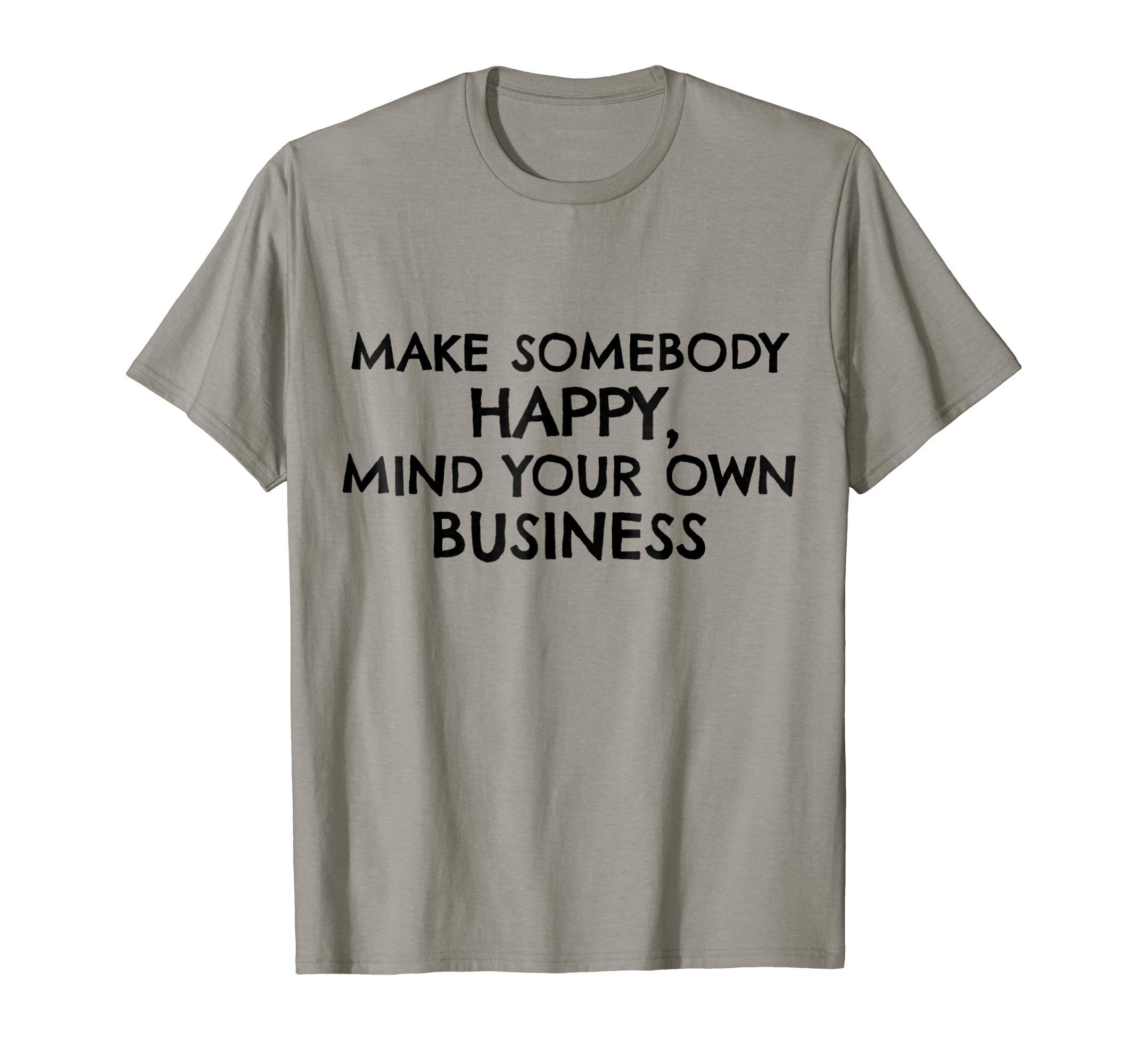 Make Somebody Happy Mind Your Own Business Funny T-Shirt