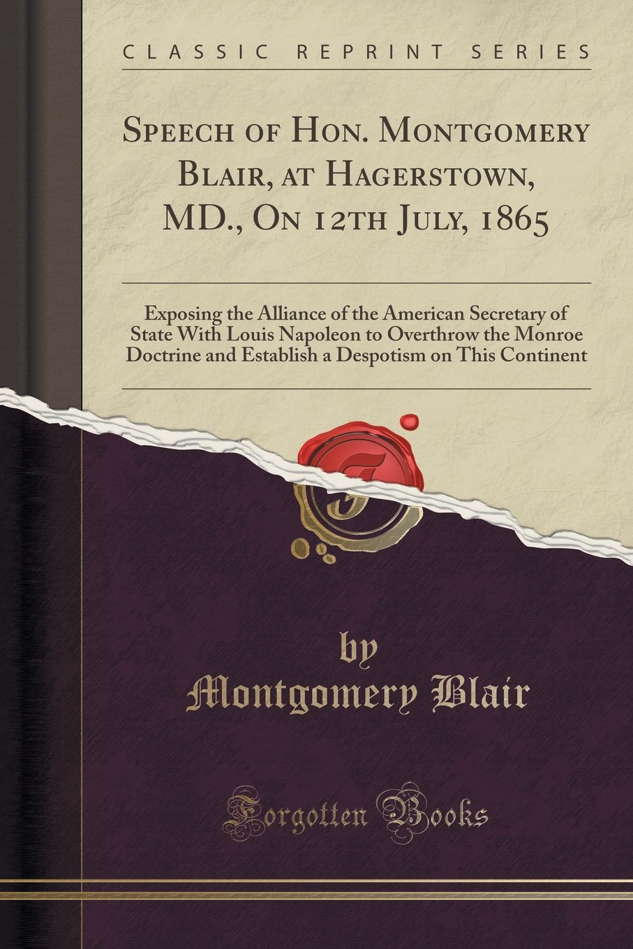 Read Online Speech of Hon. Montgomery Blair, at Hagerstown, MD., On 12th July, 1865: Exposing the Alliance of the American Secretary of State With Louis Napoleon ... Despotism on This Continent (Classic Reprint) pdf