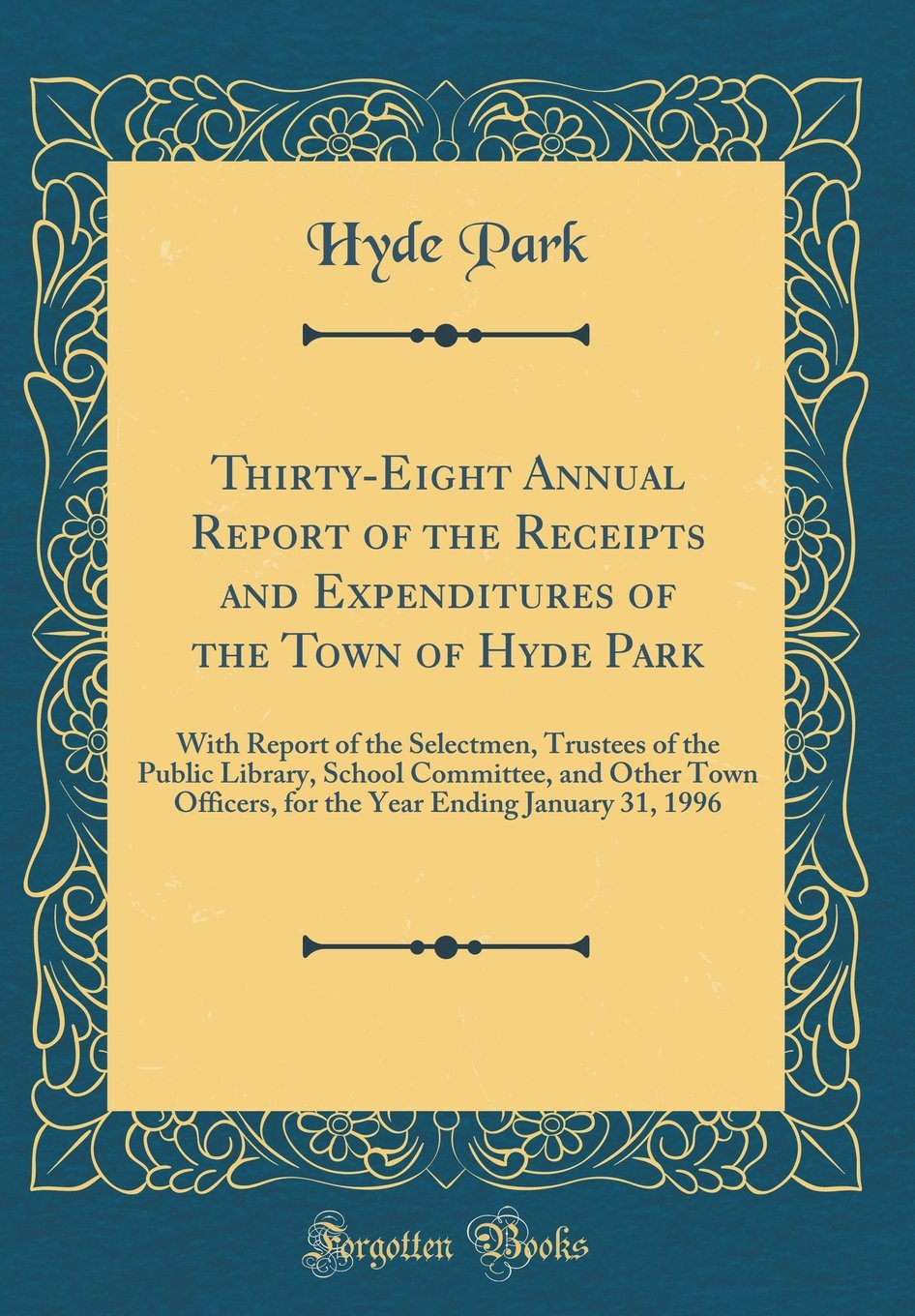 Read Online Thirty-Eight Annual Report of the Receipts and Expenditures of the Town of Hyde Park: With Report of the Selectmen, Trustees of the Public Library, ... Ending January 31, 1996 (Classic Reprint) PDF