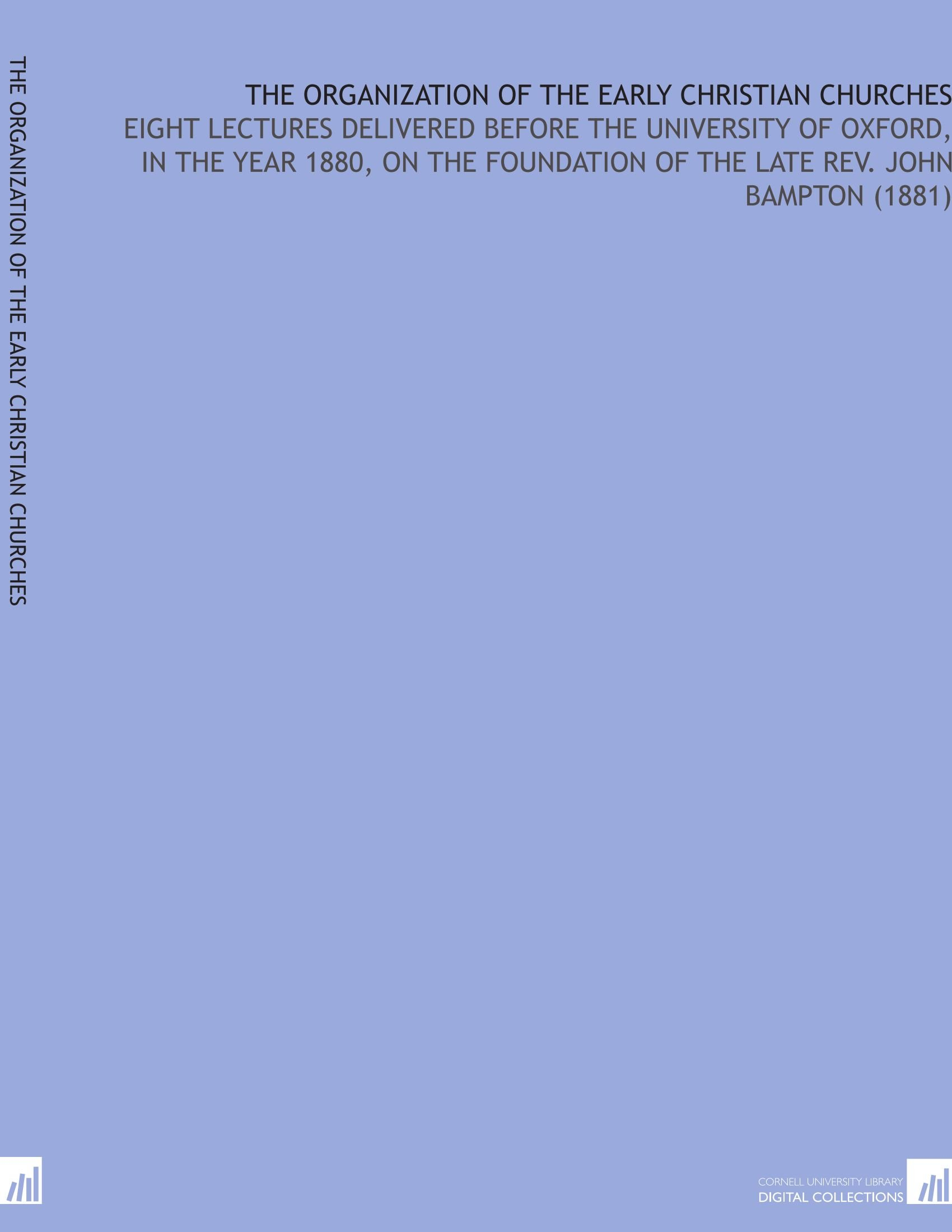 The Organization of the Early Christian Churches: Eight Lectures Delivered Before the University of Oxford, in the Year 1880, on the Foundation of the Late Rev. John Bampton (1881) PDF