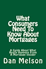 What Consumers Need To Know About Mortgages: A Guide About What Really Happens From A Mortgage Insider Kindle Edition