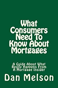 What Consumers Need To Know About Mortgages: A Guide About What Really Happens From A Mortgage Insider