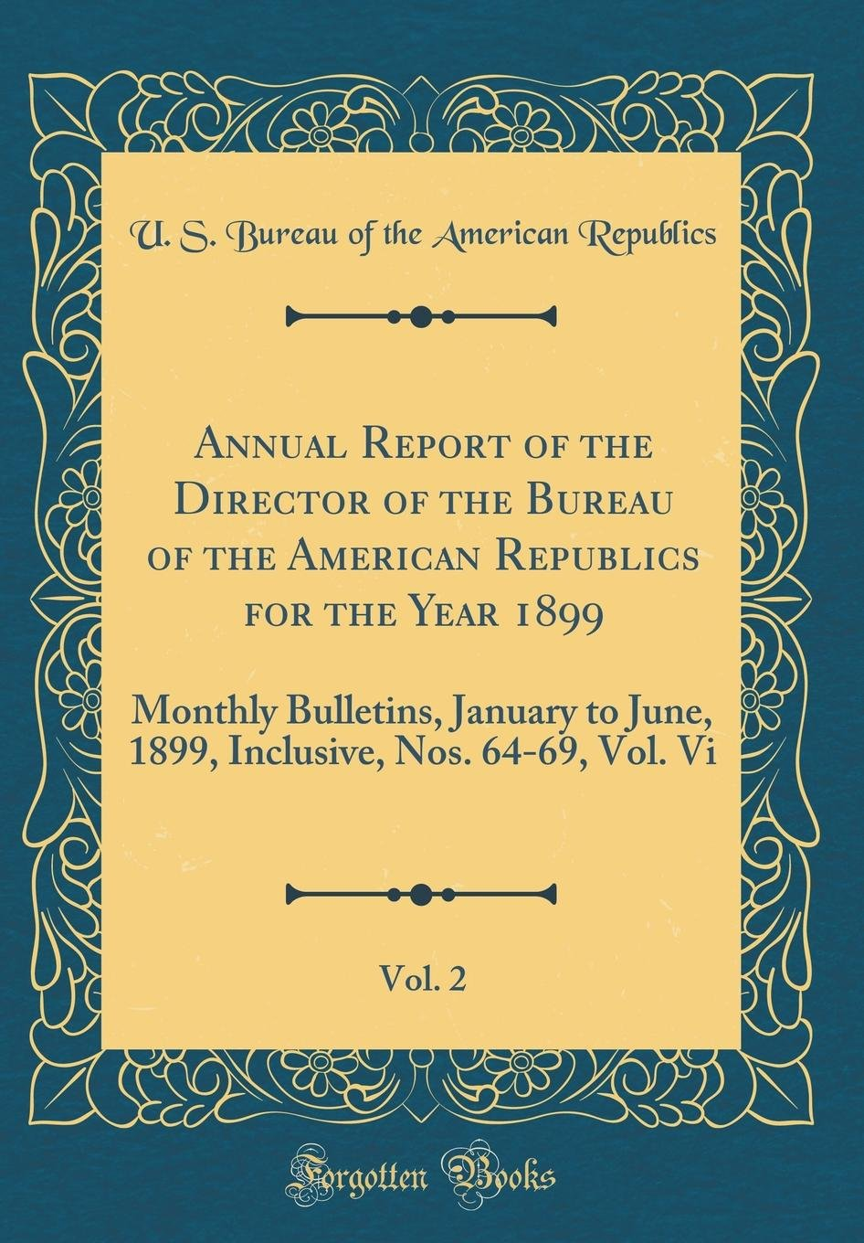 Annual Report of the Director of the Bureau of the American Republics for the Year 1899, Vol. 2: Monthly Bulletins, January to June, 1899, Inclusive, Nos. 64-69, Vol. VI (Classic Reprint) ebook