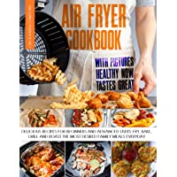 Air Fryer Cookbook with Pictures: Healthy Now Tastes Great - Delicious Recipes for Beginners and Advanced Users. Fry…