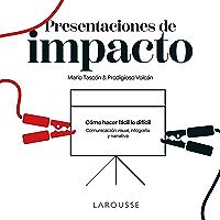 Presentaciones de impacto: Cómo hacer fácil lo difícil: comunicación visual, infografía y narrativa (LAROUSSE - Libros…