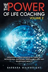 The Power of Life Coaching Volume 2: Manifesting Transformation in Financial, Professional, Emotional, Spiritual, Wellness and Relationship Aspects Paperback