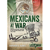 Mexicans at War: Mexican Military Aviation in the Second World War 1941-1945 (Latin America@War Book 9)