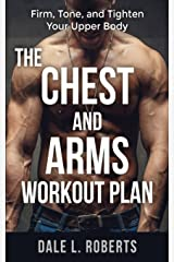 The Chest and Arms Workout Plan: Firm, Tone, and Tighten Your Upper Body Paperback