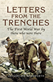 Letters from the Trenches: The First World War by Those Who Were There