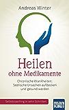 Heilen ohne Medikamente: Chronische Krankheiten: Seelische Ursachen aufdecken und gesund werden. Selbstcoaching in zehn Schritten