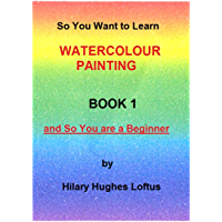 So You Want to Learn Watercolour Painting - Book 1 - First Steps: Book 1 - So You are a Beginner