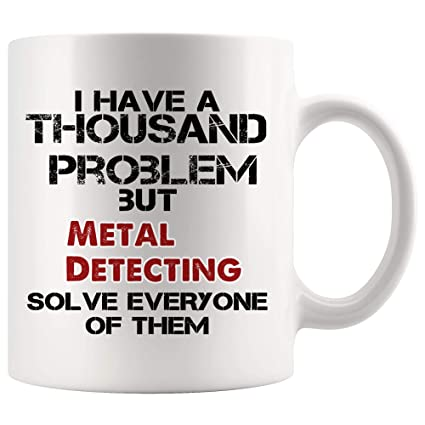 Metal Detecting Solve Every Problem I Have Mug Coffee Cup Tea Mugs Gift | detector Metal