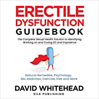Erectile Dysfunction Guidebook: The Complete Sexual Health Solution to Identifying, Working on and Curing ED and…