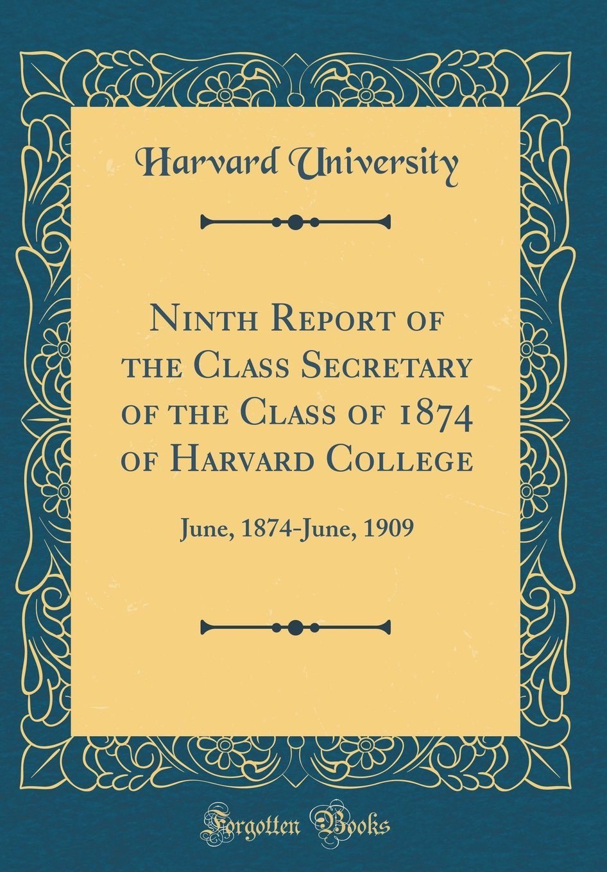 Download Ninth Report of the Class Secretary of the Class of 1874 of Harvard College: June, 1874-June, 1909 (Classic Reprint) PDF
