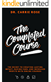 The Completed Course: The Secret To Creating Lasting Impact, Raving Fans, And Increased Profits With Online Courses.