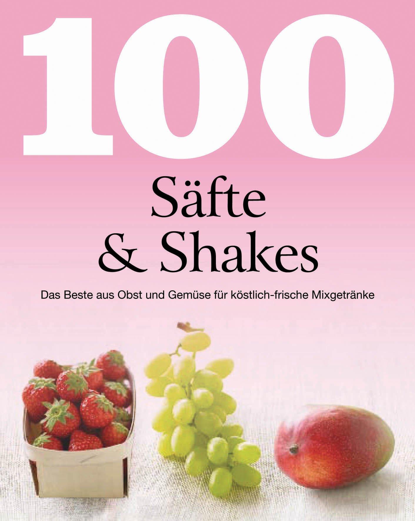 100 Rezepte Säfte & Shakes: Das Beste aus Obst und Gemüse für köstlich-frische Mixgetränke