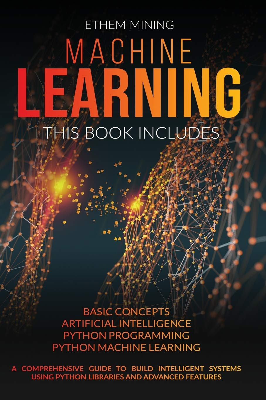 Machine Learning: This book includes: Basic Concepts + Artificial Intelligence + Python Programming + Python Machine Learning. A Comprehensive Guide … Using Python Libraries and Advanced Features