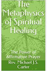 The Metaphysics of Spiritual Healing: The Power of Affirmative Prayer Kindle Edition