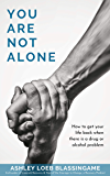 You Are Not Alone: How to get your life back when there is a drug or alcohol problem